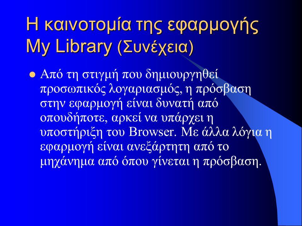 Η καινοτομία της εφαρμογής My Library (Συνέχεια) Από τη στιγμή που δημιουργηθεί προσωπικός λογαριασμός, η πρόσβαση στην εφαρμογή είναι δυνατή από οπουδήποτε, αρκεί να υπάρχει η υποστήριξη του Browser.