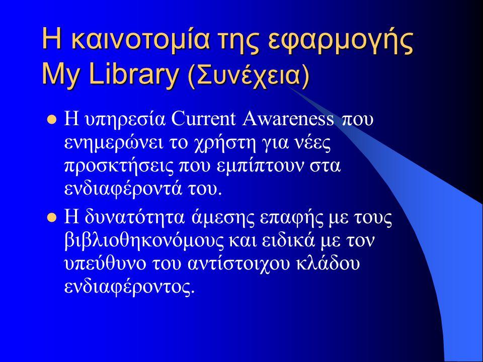 Η καινοτομία της εφαρμογής My Library (Συνέχεια) Η υπηρεσία Current Awareness που ενημερώνει το χρήστη για νέες προσκτήσεις που εμπίπτουν στα ενδιαφέροντά του.