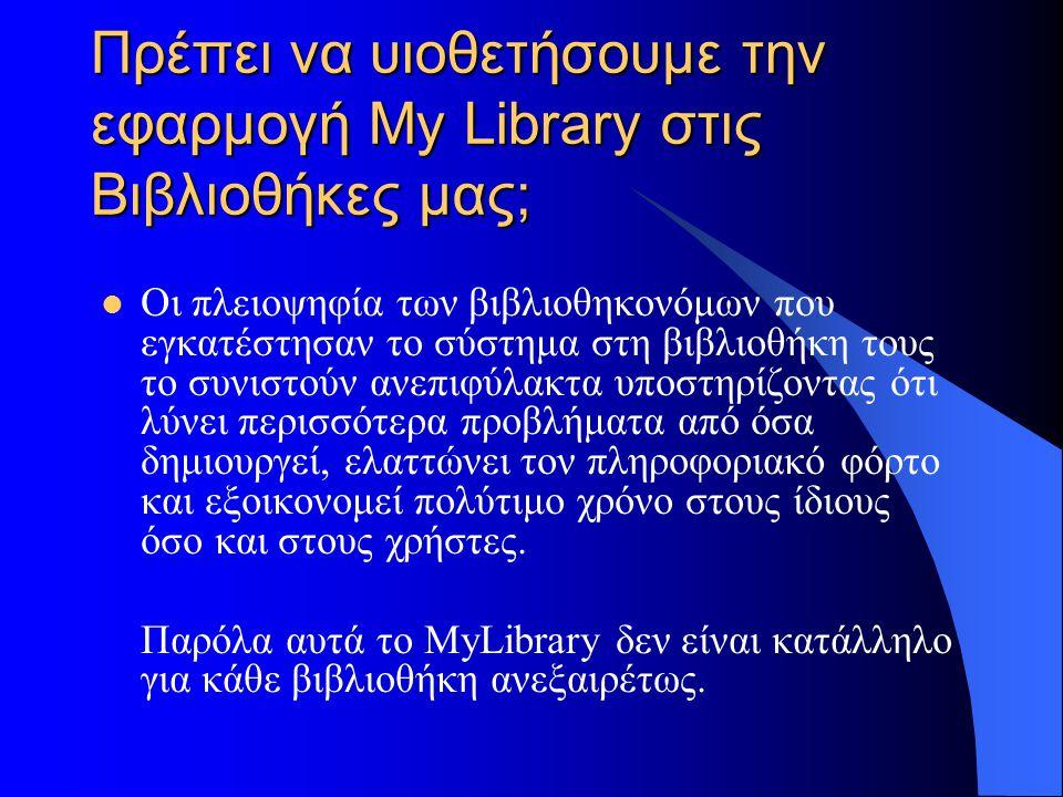 Πρέπει να υιοθετήσουμε την εφαρμογή My Library στις Βιβλιοθήκες μας; Οι πλειοψηφία των βιβλιοθηκονόμων που εγκατέστησαν το σύστημα στη βιβλιοθήκη τους το συνιστούν ανεπιφύλακτα υποστηρίζοντας ότι λύνει περισσότερα προβλήματα από όσα δημιουργεί, ελαττώνει τον πληροφοριακό φόρτο και εξοικονομεί πολύτιμο χρόνο στους ίδιους όσο και στους χρήστες.