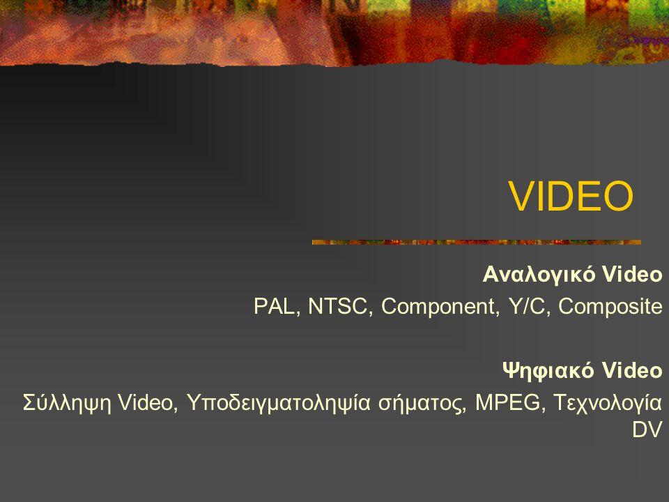 VIDEO Αναλογικό Video PAL, NTSC, Component, Y/C, Composite Ψηφιακό Video Σύλληψη Video, Υποδειγματοληψία σήματος, MPEG, Τεχνολογία DV