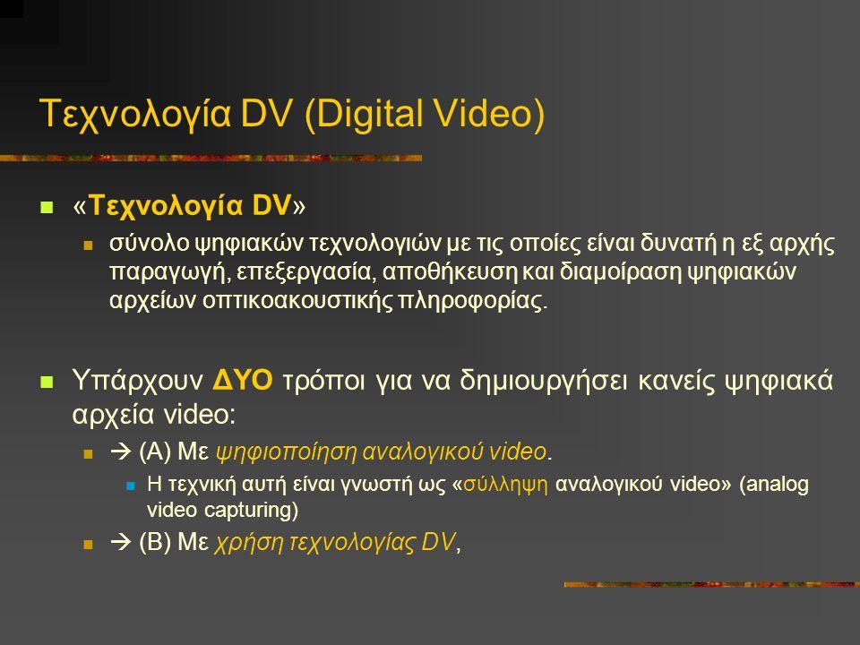 Τεχνολογία DV (Digital Video) «Τεχνολογία DV» σύνολο ψηφιακών τεχνολογιών με τις οποίες είναι δυνατή η εξ αρχής παραγωγή, επεξεργασία, αποθήκευση και διαμοίραση ψηφιακών αρχείων οπτικοακουστικής πληροφορίας.