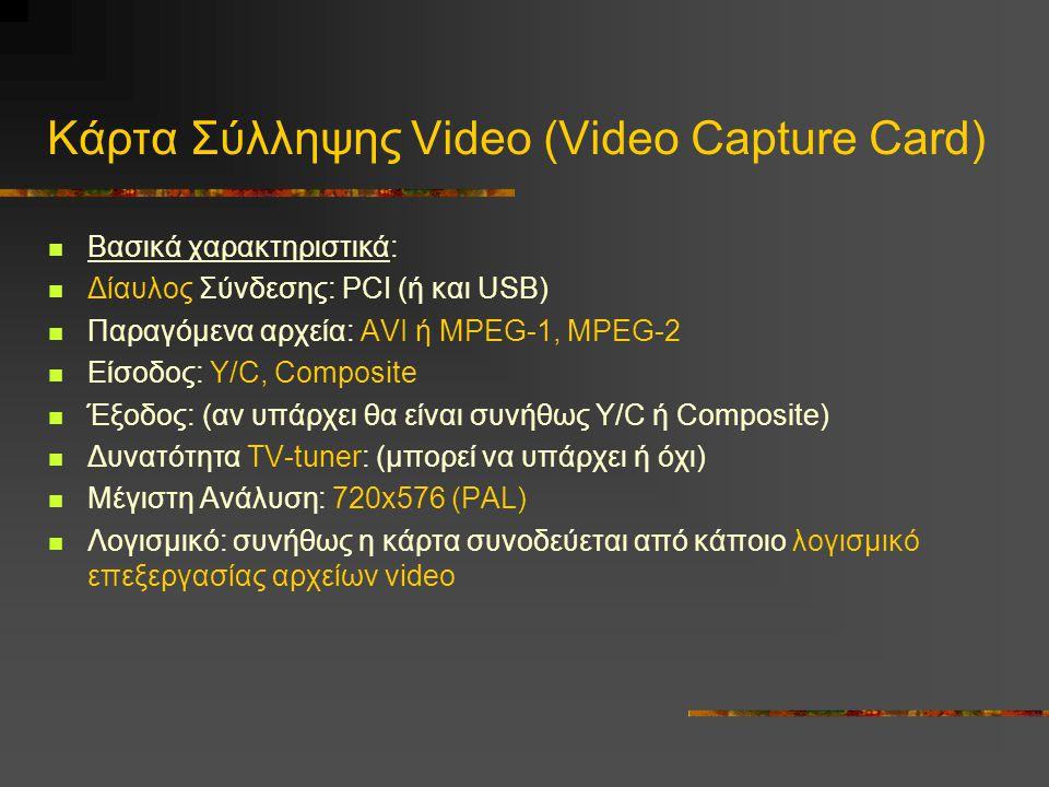 Κάρτα Σύλληψης Video (Video Capture Card) Βασικά χαρακτηριστικά: Δίαυλος Σύνδεσης: PCI (ή και USB) Παραγόμενα αρχεία: AVI ή MPEG-1, MPEG-2 Είσοδος: Y/C, Composite Έξοδος: (αν υπάρχει θα είναι συνήθως Y/C ή Composite) Δυνατότητα TV-tuner: (μπορεί να υπάρχει ή όχι) Μέγιστη Ανάλυση: 720x576 (PAL) Λογισμικό: συνήθως η κάρτα συνοδεύεται από κάποιο λογισμικό επεξεργασίας αρχείων video