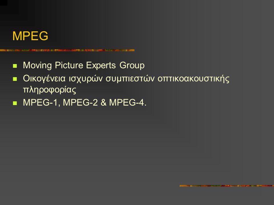 MPEG Moving Picture Experts Group Οικογένεια ισχυρών συμπιεστών οπτικοακουστικής πληροφορίας MPEG-1, MPEG-2 & MPEG-4.