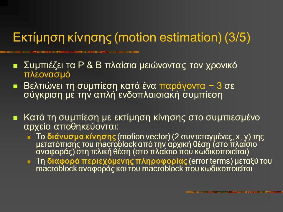 Εκτίμηση κίνησης (motion estimation) (3/5) Συμπιέζει τα Ρ & Β πλαίσια μειώνοντας τον χρονικό πλεονασμό Βελτιώνει τη συμπίεση κατά ένα παράγοντα ~ 3 σε σύγκριση με την απλή ενδοπλαισιακή συμπίεση Κατά τη συμπίεση με εκτίμηση κίνησης στο συμπιεσμένο αρχείο αποθηκεύονται: Το διάνυσμα κίνησης (motion vector) (2 συντεταγμένες, x, y) της μετατόπισης του macroblock από την αρχική θέση (στο πλαίσιο αναφοράς) στη τελική θέση (στο πλαίσιο που κωδικοποιείται) Τη διαφορά περιεχόμενης πληροφορίας (error terms) μεταξύ του macroblock αναφοράς και του macroblock που κωδικοποιείται