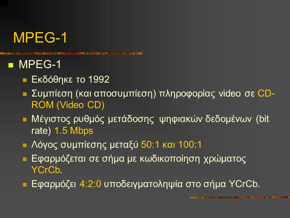 MPEG-1 Εκδόθηκε το 1992 Συμπίεση (και αποσυμπίεση) πληροφορίας video σε CD- ROM (Video CD) Μέγιστος ρυθμός μετάδοσης ψηφιακών δεδομένων (bit rate) 1.5 Mbps Λόγος συμπίεσης μεταξύ 50:1 και 100:1 Εφαρμόζεται σε σήμα με κωδικοποίηση χρώματος YCrCb.