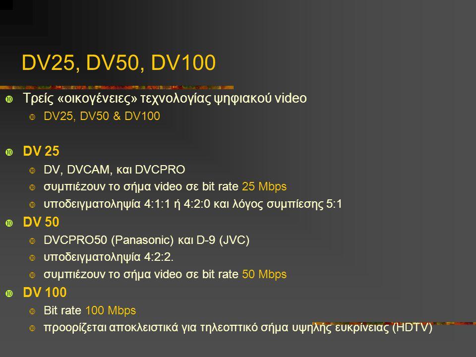 DV25, DV50, DV100  Τρείς «οικογένειες» τεχνολογίας ψηφιακού video  DV25, DV50 & DV100  DV 25  DV, DVCAM, και DVCPRO  συμπιέzουν το σήμα video σε bit rate 25 Mbps  υποδειγματοληψία 4:1:1 ή 4:2:0 και λόγος συμπίεσης 5:1  DV 50  DVCPRO50 (Panasonic) και D-9 (JVC)  υποδειγματοληψία 4:2:2.