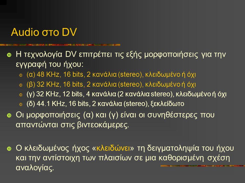 Audio στο DV  Η τεχνολογία DV επιτρέπει τις εξής μορφοποιήσεις για την εγγραφή του ήχου:  (α) 48 KHz, 16 bits, 2 κανάλια (stereo), κλειδωμένο ή όχι  (β) 32 KHz, 16 bits, 2 κανάλια (stereo), κλειδωμένο ή όχι  (γ) 32 KHz, 12 bits, 4 κανάλια (2 κανάλια stereo), κλειδωμένο ή όχι  (δ) 44.1 KHz, 16 bits, 2 κανάλια (stereo), ξεκλείδωτο  Οι μορφοποιήσεις (α) και (γ) είναι οι συνηθέστερες που απαντώνται στις βιντεοκάμερες.