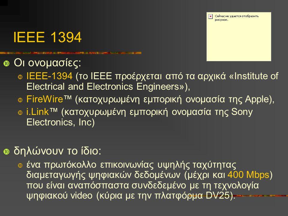 ΙΕΕΕ 1394  Οι ονομασίες:  IEEE-1394 (το ΙΕΕΕ προέρχεται από τα αρχικά «Institute of Electrical and Electronics Engineers»),  FireWire™ (κατοχυρωμένη εμπορική ονομασία της Apple),  i.Link™ (κατοχυρωμένη εμπορική ονομασία της Sony Electronics, Inc)  δηλώνουν το ίδιο:  ένα πρωτόκολλο επικοινωνίας υψηλής ταχύτητας διαμεταγωγής ψηφιακών δεδομένων (μέχρι και 400 Mbps) που είναι αναπόσπαστα συνδεδεμένο με τη τεχνολογία ψηφιακού video (κύρια με την πλατφόρμα DV25).