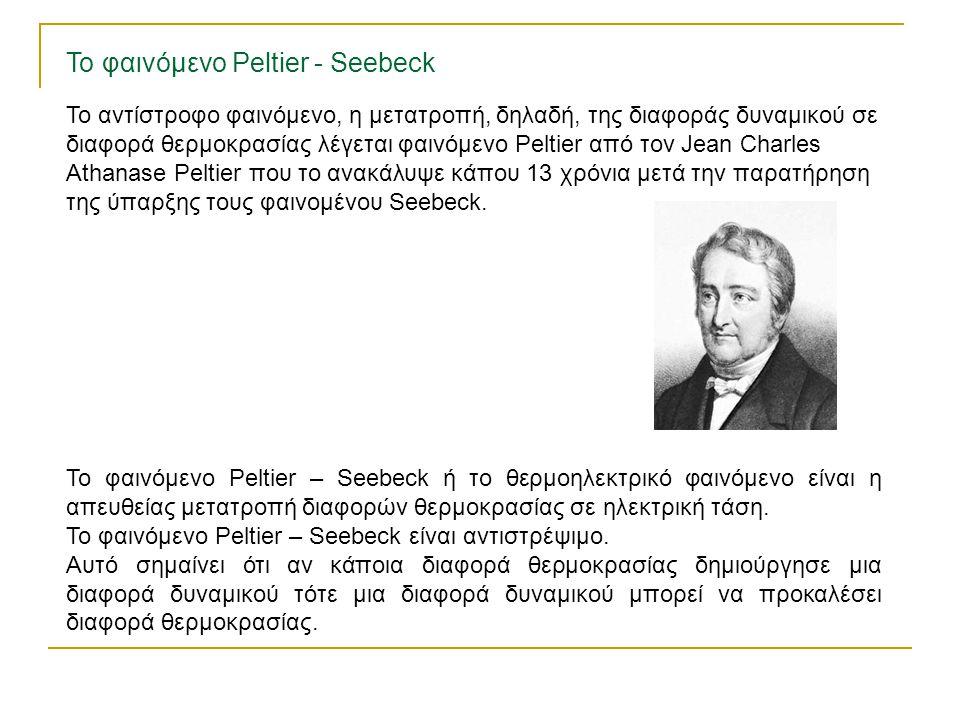 Το αντίστροφο φαινόμενο, η μετατροπή, δηλαδή, της διαφοράς δυναμικού σε διαφορά θερμοκρασίας λέγεται φαινόμενο Peltier από τον Jean Charles Athanase P