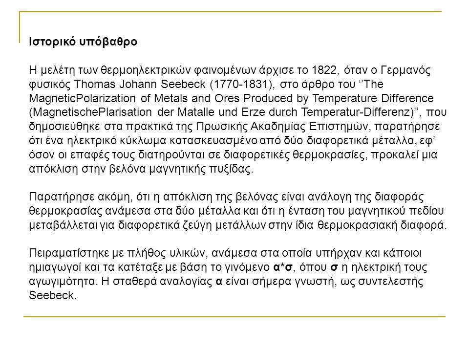 Ιστορικό υπόβαθρο Η μελέτη των θερμοηλεκτρικών φαινομένων άρχισε το 1822, όταν ο Γερμανός φυσικός Thomas Johann Seebeck (1770-1831), στο άρθρο του ''T