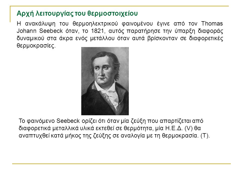 Η ανακάλυψη του θερμοηλεκτρικού φαινομένου έγινε από τον Thomas Johann Seebeck όταν, το 1821, αυτός παρατήρησε την ύπαρξη διαφοράς δυναμικού στα άκρα