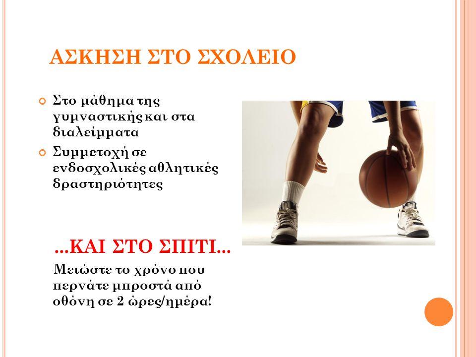 ΑΣΚΗΣΗ ΣΤΟ ΣΧΟΛΕΙΟ Στο μάθημα της γυμναστικής και στα διαλείμματα Συμμετοχή σε ενδοσχολικές αθλητικές δραστηριότητες...ΚΑΙ ΣΤΟ ΣΠΙΤΙ... Μειώστε το χρό