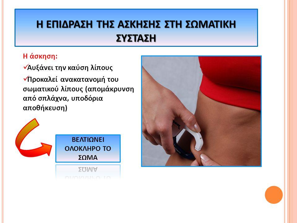 Η άσκηση: Αυξάνει την καύση λίπους Προκαλεί ανακατανομή του σωματικού λίπους (απομάκρυνση από σπλάχνα, υποδόρια αποθήκευση) Η ΕΠΙΔΡΑΣΗ ΤΗΣ ΑΣΚΗΣΗΣ ΣΤΗ