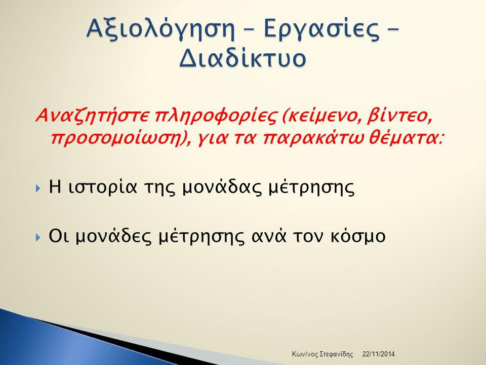 Αναζητήστε πληροφορίες (κείμενο, βίντεο, προσομοίωση), για τα παρακάτω θέματα:  Η ιστορία της μονάδας μέτρησης  Οι μονάδες μέτρησης ανά τον κόσμο 22/11/2014Κων/νος Στεφανίδης