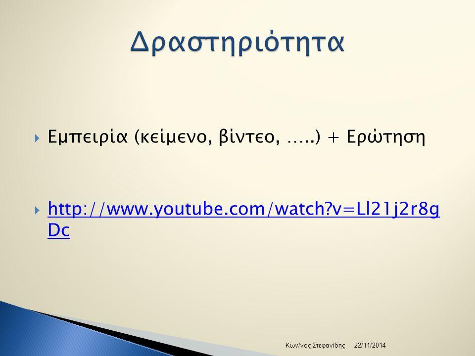  Εμπειρία (κείμενο, βίντεο, …..) + Ερώτηση  http://www.youtube.com/watch v=Ll21j2r8g Dc http://www.youtube.com/watch v=Ll21j2r8g Dc 22/11/2014Κων/νος Στεφανίδης