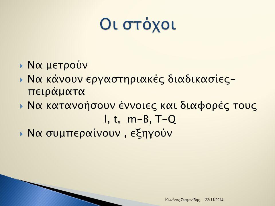  Να μετρούν  Να κάνουν εργαστηριακές διαδικασίες- πειράματα  Να κατανοήσουν έννοιες και διαφορές τους l, t, m-B, T-Q  Να συμπεραίνουν, εξηγούν 22/11/2014Κων/νος Στεφανίδης