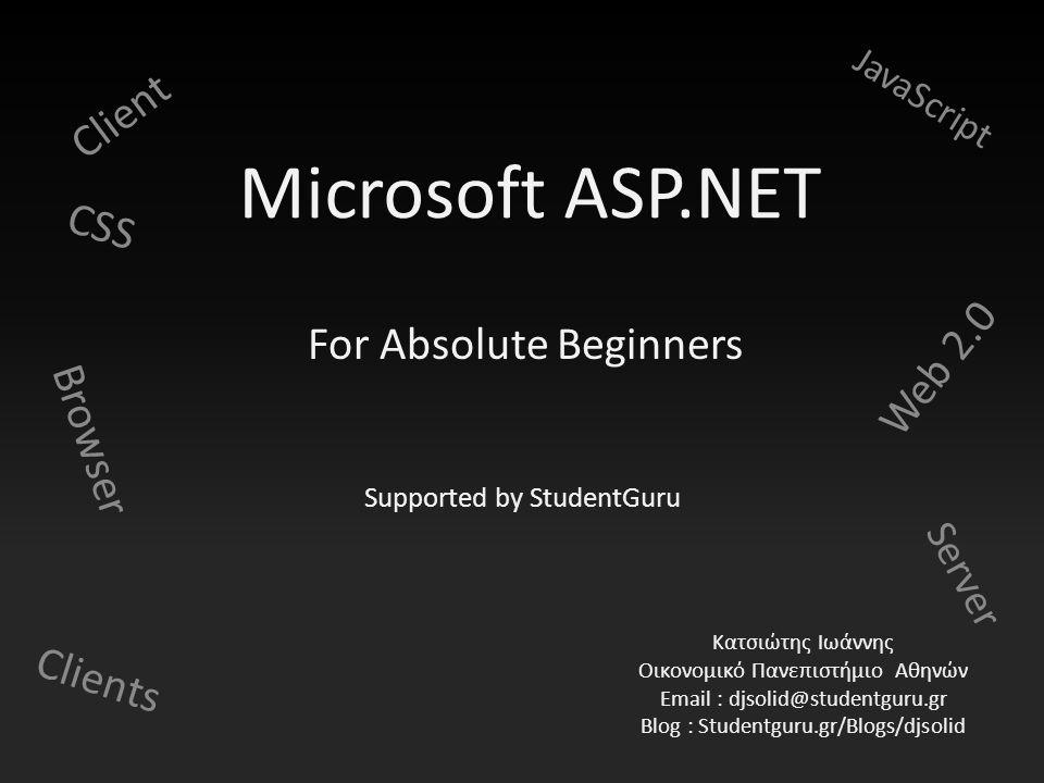 Microsoft ASP.NET Browser Web 2.0 CSS JavaScript Server Client Clients Κατσιώτης Ιωάννης Οικονομικό Πανεπιστήμιο Αθηνών Email : djsolid@studentguru.gr Blog : Studentguru.gr/Blogs/djsolid For Absolute Beginners Supported by StudentGuru