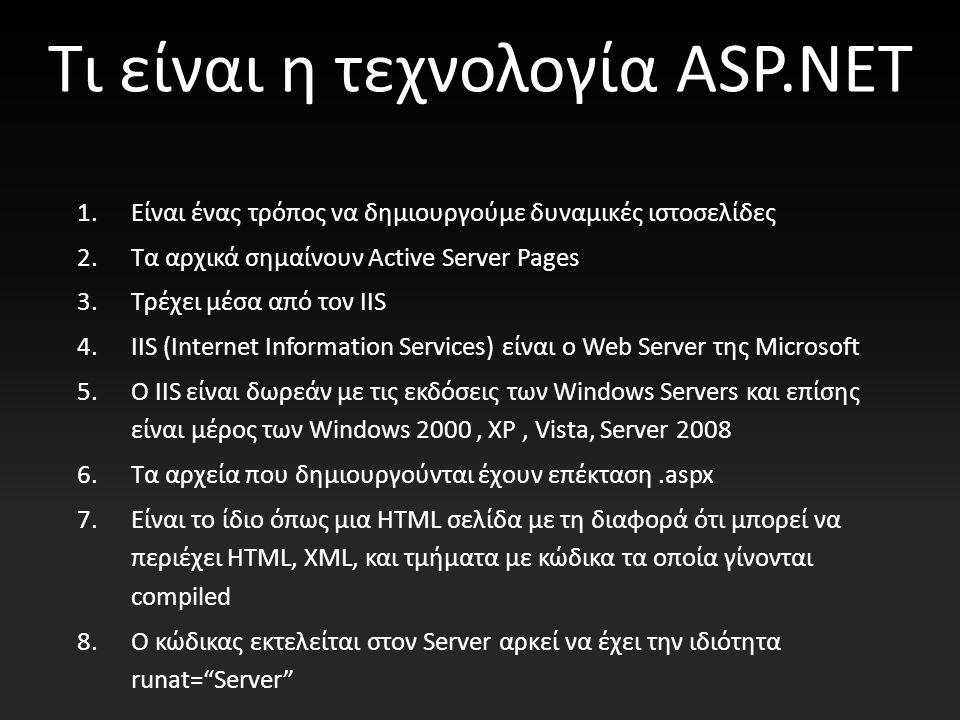 Τι είναι η τεχνολογία ASP.NET 1.Είναι ένας τρόπος να δημιουργούμε δυναμικές ιστοσελίδες 2.Τα αρχικά σημαίνουν Active Server Pages 3.Τρέχει μέσα από τον IIS 4.IIS (Internet Information Services) είναι ο Web Server της Microsoft 5.Ο IIS είναι δωρεάν με τις εκδόσεις των Windows Servers και επίσης είναι μέρος των Windows 2000, XP, Vista, Server 2008 6.Τα αρχεία που δημιουργούνται έχουν επέκταση.aspx 7.Είναι το ίδιο όπως μια HTML σελίδα με τη διαφορά ότι μπορεί να περιέχει HTML, XML, και τμήματα με κώδικα τα οποία γίνονται compiled 8.O κώδικας εκτελείται στον Server αρκεί να έχει την ιδιότητα runat= Server