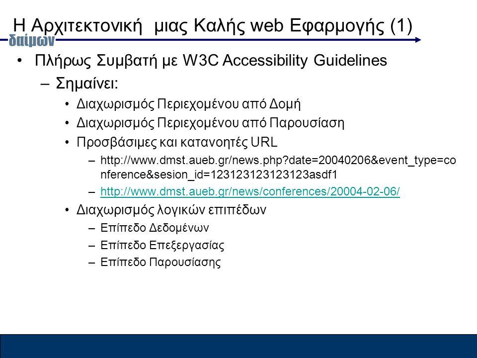 Η Αρχιτεκτονική μιας Καλής web Εφαρμογής (1) Πλήρως Συμβατή με W3C Accessibility Guidelines –Σημαίνει: Διαχωρισμός Περιεχομένου από Δομή Διαχωρισμός Περιεχομένου από Παρουσίαση Προσβάσιμες και κατανοητές URL –http://www.dmst.aueb.gr/news.php date=20040206&event_type=co nference&sesion_id=123123123123123asdf1 –http://www.dmst.aueb.gr/news/conferences/20004-02-06/http://www.dmst.aueb.gr/news/conferences/20004-02-06/ Διαχωρισμός λογικών επιπέδων –Επίπεδο Δεδομένων –Επίπεδο Επεξεργασίας –Επίπεδο Παρουσίασης