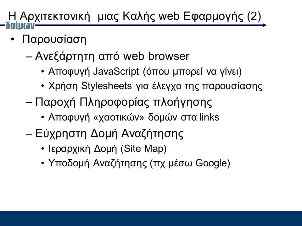 Η Αρχιτεκτονική μιας Καλής web Εφαρμογής (2) Παρουσίαση –Ανεξάρτητη από web browser Αποφυγή JavaScript (όπου μπορεί να γίνει) Χρήση Stylesheets για έλεγχο της παρουσίασης –Παροχή Πληροφορίας πλοήγησης Αποφυγή «χαοτικών» δομών στα links –Εύχρηστη Δομή Αναζήτησης Ιεραρχική Δομή (Site Map) Υποδομή Αναζήτησης (πχ μέσω Google)