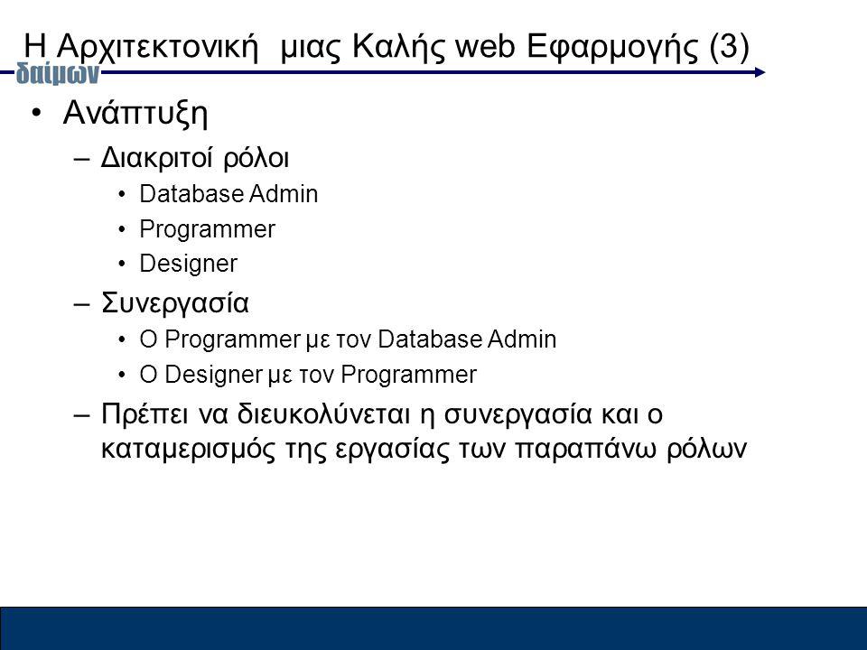 Η Αρχιτεκτονική μιας Καλής web Εφαρμογής (3) Ανάπτυξη –Διακριτοί ρόλοι Database Admin Programmer Designer –Συνεργασία Ο Programmer με τον Database Admin O Designer με τον Programmer –Πρέπει να διευκολύνεται η συνεργασία και ο καταμερισμός της εργασίας των παραπάνω ρόλων