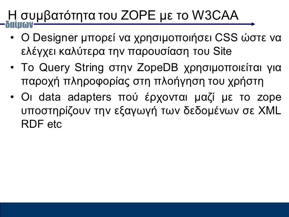 H συμβατότητα του ZOPE με το W3CAA Ο Designer μπορεί να χρησιμοποιήσει CSS ώστε να ελέγχει καλύτερα την παρουσίαση του Site To Query String στην ZopeDB χρησιμοποιείται για παροχή πληροφορίας στη πλοήγηση του χρήστη Οι data adapters πού έρχονται μαζί με το zope υποστηρίζουν την εξαγωγή των δεδομένων σε XML RDF etc