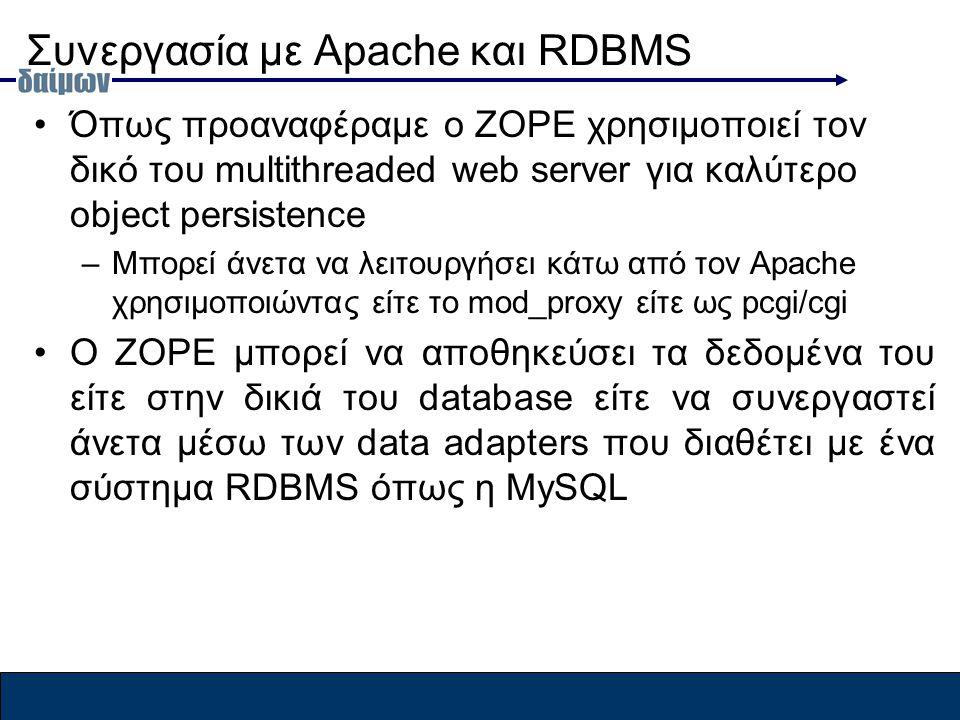 Συνεργασία με Apache και RDBMS Όπως προαναφέραμε ο ZOPE χρησιμοποιεί τον δικό του multithreaded web server για καλύτερο object persistence –Μπορεί άνετα να λειτουργήσει κάτω από τον Apache χρησιμοποιώντας είτε το mod_proxy είτε ως pcgi/cgi O ZOPE μπορεί να αποθηκεύσει τα δεδομένα του είτε στην δικιά του database είτε να συνεργαστεί άνετα μέσω των data adapters που διαθέτει με ένα σύστημα RDBMS όπως η MySQL