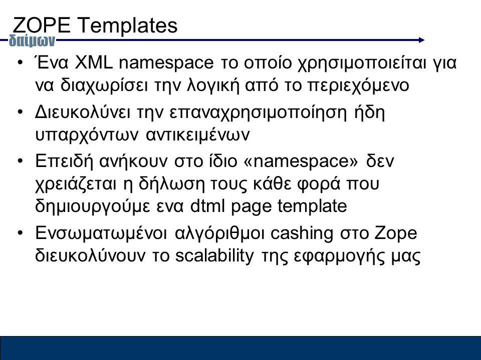 ΖOPE Templates Ένα XML namespace το οποίο χρησιμοποιείται για να διαχωρίσει την λογική από το περιεχόμενο Διευκολύνει την επαναχρησιμοποίηση ήδη υπαρχόντων αντικειμένων Επειδή ανήκουν στο ίδιο «namespace» δεν χρειάζεται η δήλωση τους κάθε φορά που δημιουργούμε ενα dtml page template Ενσωματωμένοι αλγόριθμοι cashing στο Zope διευκολύνουν το scalability της εφαρμογής μας