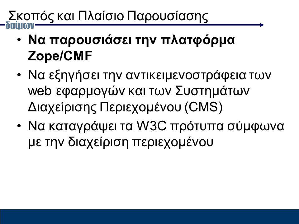 Σκοπός και Πλαίσιο Παρουσίασης Να παρουσιάσει την πλατφόρμα Zope/CMF Να εξηγήσει την αντικειμενοστράφεια των web εφαρμογών και των Συστημάτων Διαχείρισης Περιεχομένου (CMS) Να καταγράψει τα W3C πρότυπα σύμφωνα με την διαχείριση περιεχομένου