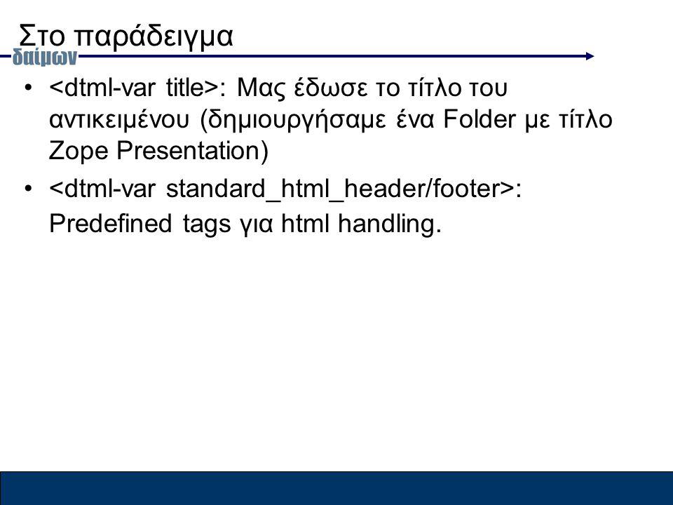 Στο παράδειγμα : Μας έδωσε το τίτλο του αντικειμένου (δημιουργήσαμε ένα Folder με τίτλο Zope Presentation) : Predefined tags για html handling.