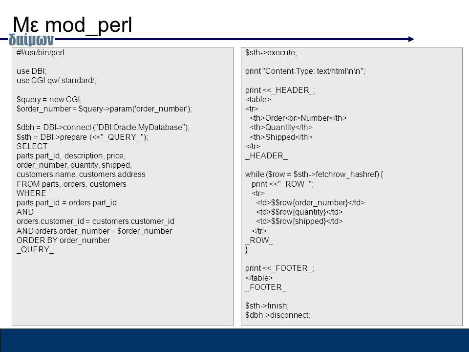 Με mod_perl #!/usr/bin/perl use DBI; use CGI qw/:standard/; $query = new CGI; $order_number = $query->param( order_number ); $dbh = DBI->connect ( DBI:Oracle:MyDatabase ); $sth = DBI->prepare (<< _QUERY_ ); SELECT parts.part_id, description, price, order_number, quantity, shipped, customers.name, customers.address FROM parts, orders, customers WHERE parts.part_id = orders.part_id AND orders.customer_id = customers.customer_id AND orders.order_number = $order_number ORDER BY order_number _QUERY_ $sth->execute; print Content-Type: text/html\n\n ; print <<_HEADER_; Order Number Quantity Shipped _HEADER_ while ($row = $sth->fetchrow_hashref) { print << _ROW_ ; $$row{order_number} $$row{quantity} $$row{shipped} _ROW_ } print <<_FOOTER_; _FOOTER_ $sth->finish; $dbh->disconnect;