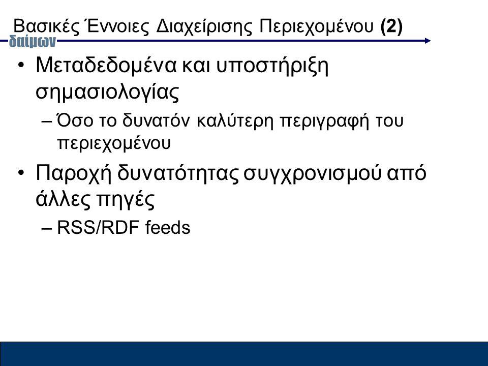 Βασικές Έννοιες Διαχείρισης Περιεχομένου (2) Μεταδεδομένα και υποστήριξη σημασιολογίας –Όσο το δυνατόν καλύτερη περιγραφή του περιεχομένου Παροχή δυνατότητας συγχρονισμού από άλλες πηγές –RSS/RDF feeds