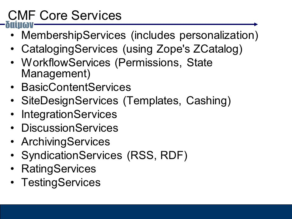 CMF Core Services MembershipServices (includes personalization) CatalogingServices (using Zope s ZCatalog) WorkflowServices (Permissions, State Management) BasicContentServices SiteDesignServices (Templates, Cashing) IntegrationServices DiscussionServices ArchivingServices SyndicationServices (RSS, RDF) RatingServices TestingServices
