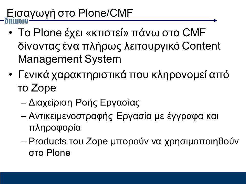 Εισαγωγή στο Plone/CMF To Plone έχει «κτιστεί» πάνω στο CMF δίνοντας ένα πλήρως λειτουργικό Content Management System Γενικά χαρακτηριστικά που κληρονομεί από το Zope –Διαχείριση Ροής Εργασίας –Αντικειμενοστραφής Εργασία με έγγραφα και πληροφορία –Products του Zope μπορούν να χρησιμοποιηθούν στο Plone