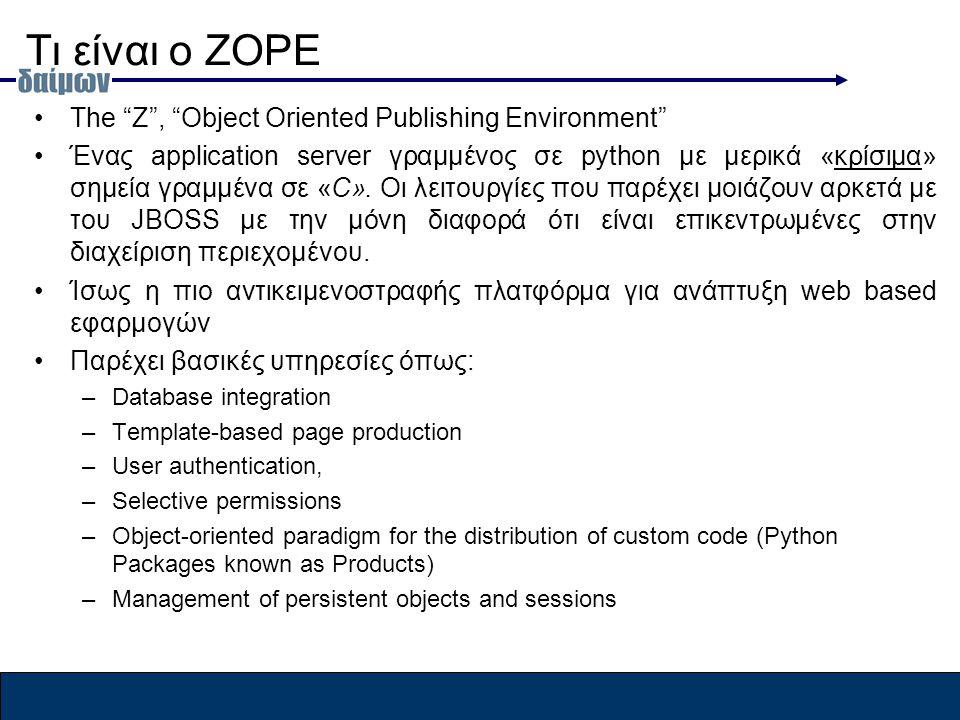 Τι είναι ο ZOPE The Z , Object Oriented Publishing Environment Ένας application server γραμμένος σε python με μερικά «κρίσιμα» σημεία γραμμένα σε «C».