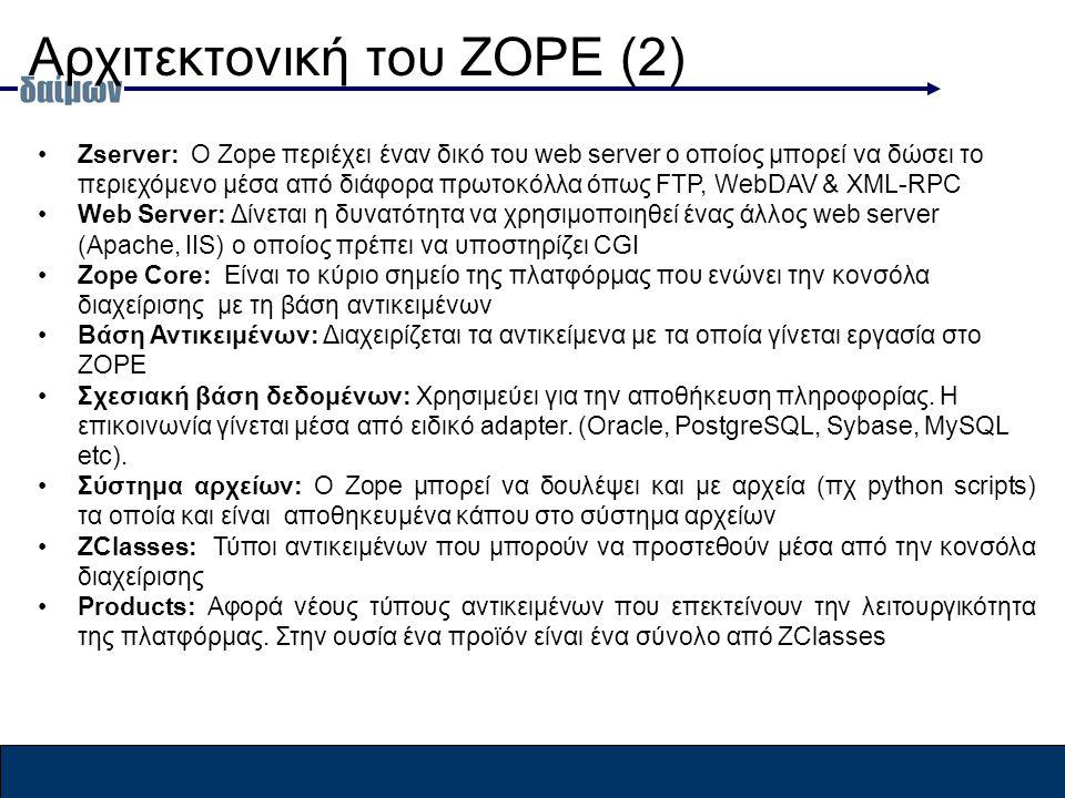 Αρχιτεκτονική του ZOPE (2) Zserver: Ο Zope περιέχει έναν δικό του web server o οποίος μπορεί να δώσει το περιεχόμενο μέσα από διάφορα πρωτοκόλλα όπως FTP, WebDAV & XML-RPC Web Server: Δίνεται η δυνατότητα να χρησιμοποιηθεί ένας άλλος web server (Apache, IIS) o οποίος πρέπει να υποστηρίζει CGI Zope Core: Είναι το κύριο σημείο της πλατφόρμας που ενώνει την κονσόλα διαχείρισης με τη βάση αντικειμένων Βάση Αντικειμένων: Διαχειρίζεται τα αντικείμενα με τα οποία γίνεται εργασία στο ZOPE Σχεσιακή βάση δεδομένων: Χρησιμεύει για την αποθήκευση πληροφορίας.