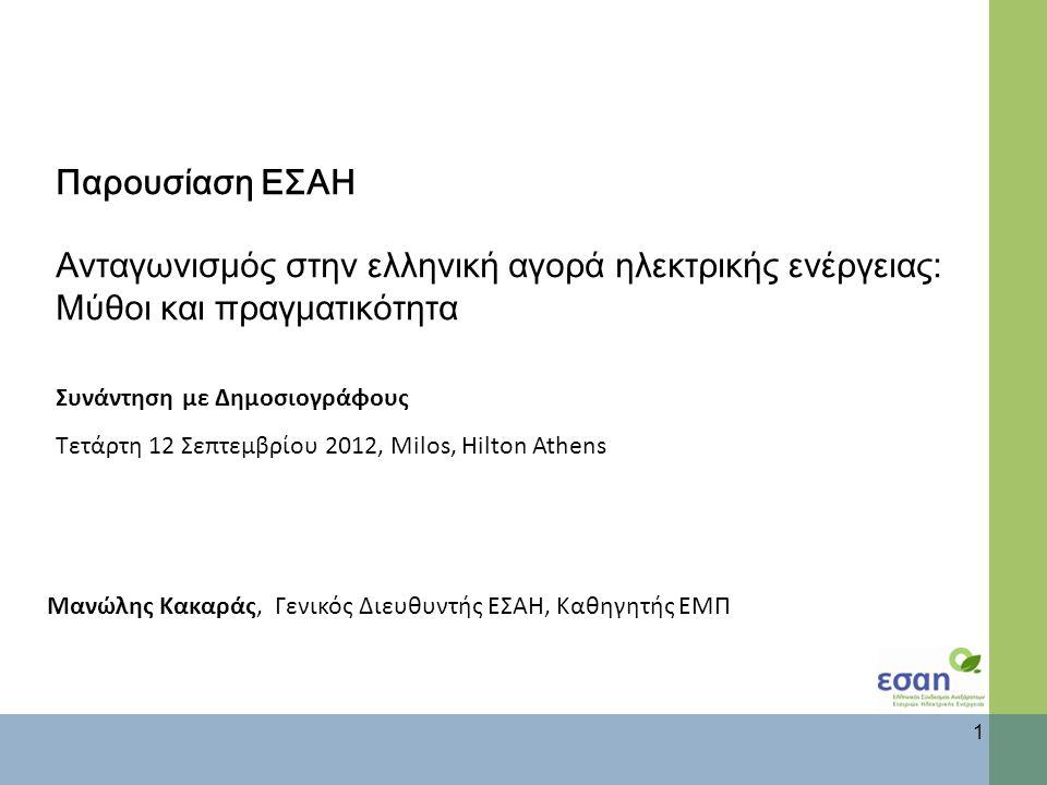 Παρουσίαση ΕΣΑΗ Ανταγωνισμός στην ελληνική αγορά ηλεκτρικής ενέργειας: Μύθοι και πραγματικότητ α Συνάντηση με Δημοσιογράφους Τετάρτη 12 Σεπτεμβρίου 2012, Milos, Hilton Athens 1 Μανώλης Κακαράς, Γενικός Διευθυντής ΕΣΑΗ, Καθηγητής ΕΜΠ