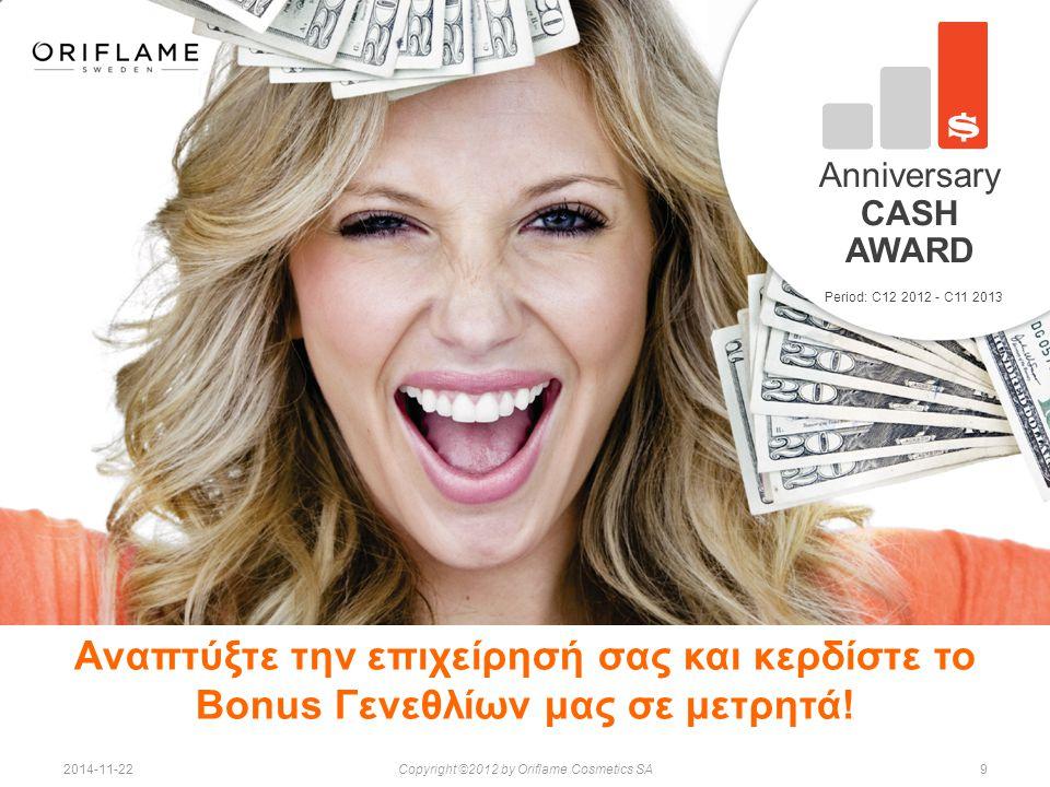 92014-11-22Copyright ©2012 by Oriflame Cosmetics SA Period: C12 2012 - C11 2013 Anniversary CASH AWARD Αναπτύξτε την επιχείρησή σας και κερδίστε το Bonus Γενεθλίων μας σε μετρητά!