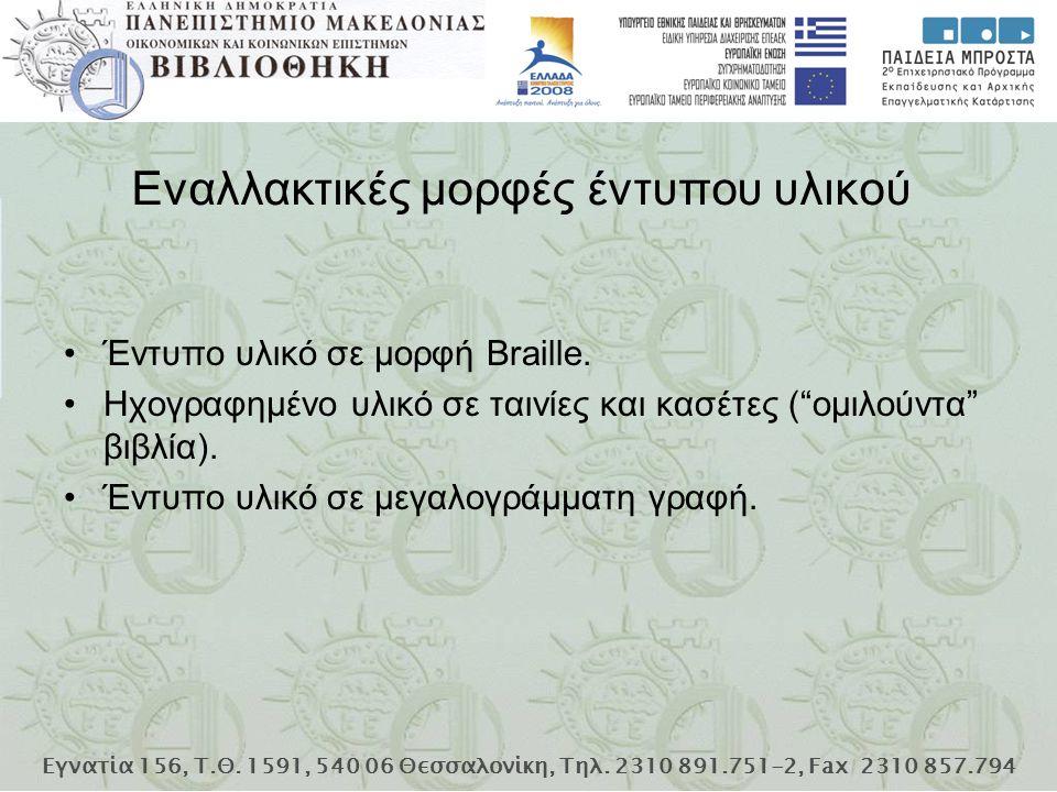 Εγνατία 156, Τ.Θ. 1591, 540 06 Θεσσαλονίκη, Τηλ. 2310 891.751-2, Fax 2310 857.794 Έντυπο υλικό σε μορφή Braille. Ηχογραφημένο υλικό σε ταινίες και κασ
