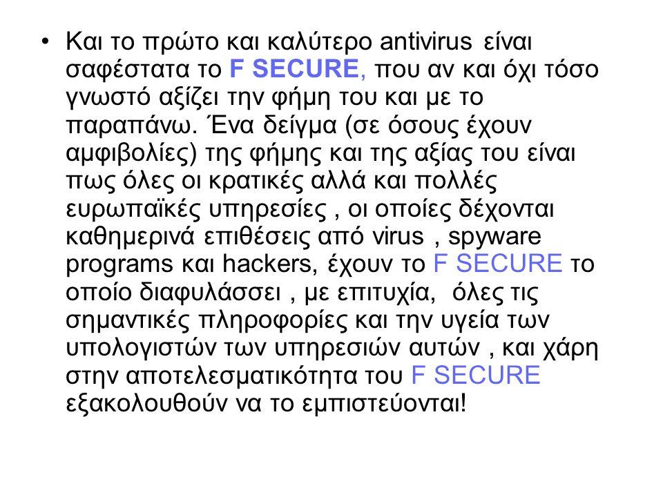 Και το πρώτο και καλύτερο antivirus είναι σαφέστατα το F SECURE, που αν και όχι τόσο γνωστό αξίζει την φήμη του και με το παραπάνω.