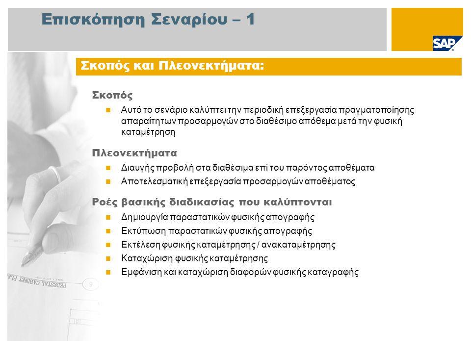 Επισκόπηση Σεναρίου – 1 Σκοπός Αυτό το σενάριο καλύπτει την περιοδική επεξεργασία πραγματοποίησης απαραίτητων προσαρμογών στο διαθέσιμο απόθεμα μετά την φυσική καταμέτρηση Πλεονεκτήματα Διαυγής προβολή στα διαθέσιμα επί του παρόντος αποθέματα Αποτελεσματική επεξεργασία προσαρμογών αποθέματος Ροές βασικής διαδικασίας που καλύπτονται Δημιουργία παραστατικών φυσικής απογραφής Εκτύπωση παραστατικών φυσικής απογραφής Εκτέλεση φυσικής καταμέτρησης / ανακαταμέτρησης Καταχώριση φυσικής καταμέτρησης Εμφάνιση και καταχώριση διαφορών φυσικής καταγραφής Σκοπός και Πλεονεκτήματα: