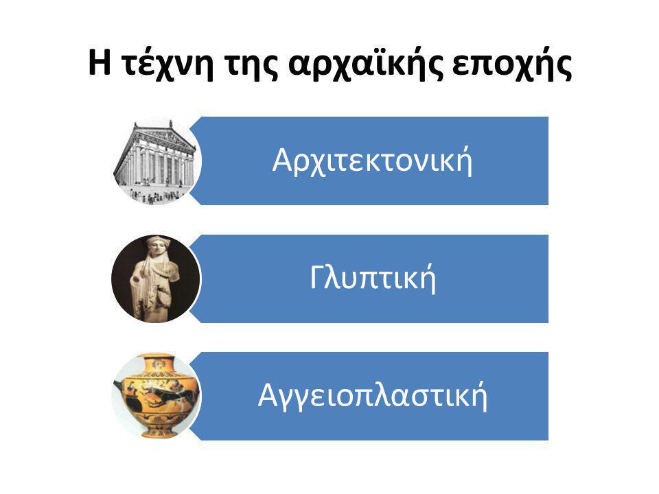 Αρχιτεκτονική Γλυπτική Αγγειοπλαστική Η τέχνη της αρχαϊκής εποχής
