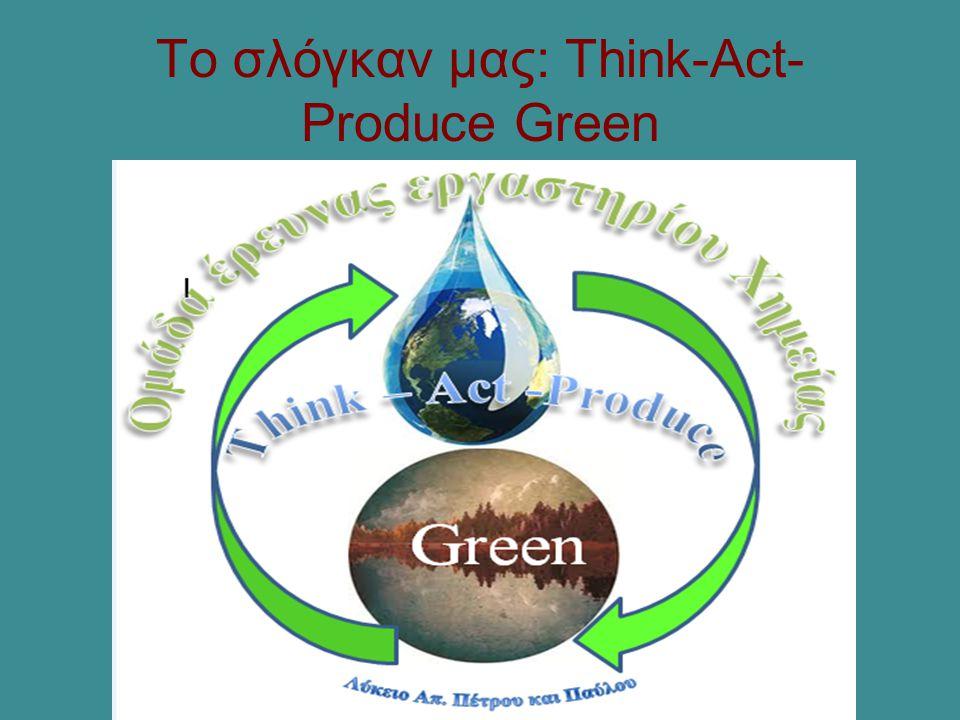 Το σλόγκαν μας: Think-Act- Produce Green