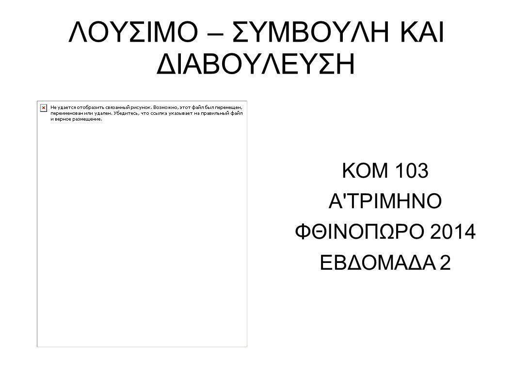 ΛΟΥΣΙΜΟ – ΣΥΜΒΟΥΛΗ ΚΑΙ ΔΙΑΒΟΥΛΕΥΣΗ ΚΟΜ 103 Α'ΤΡΙΜΗΝΟ ΦΘΙΝΟΠΩΡΟ 2014 ΕΒΔΟΜΑΔΑ 2