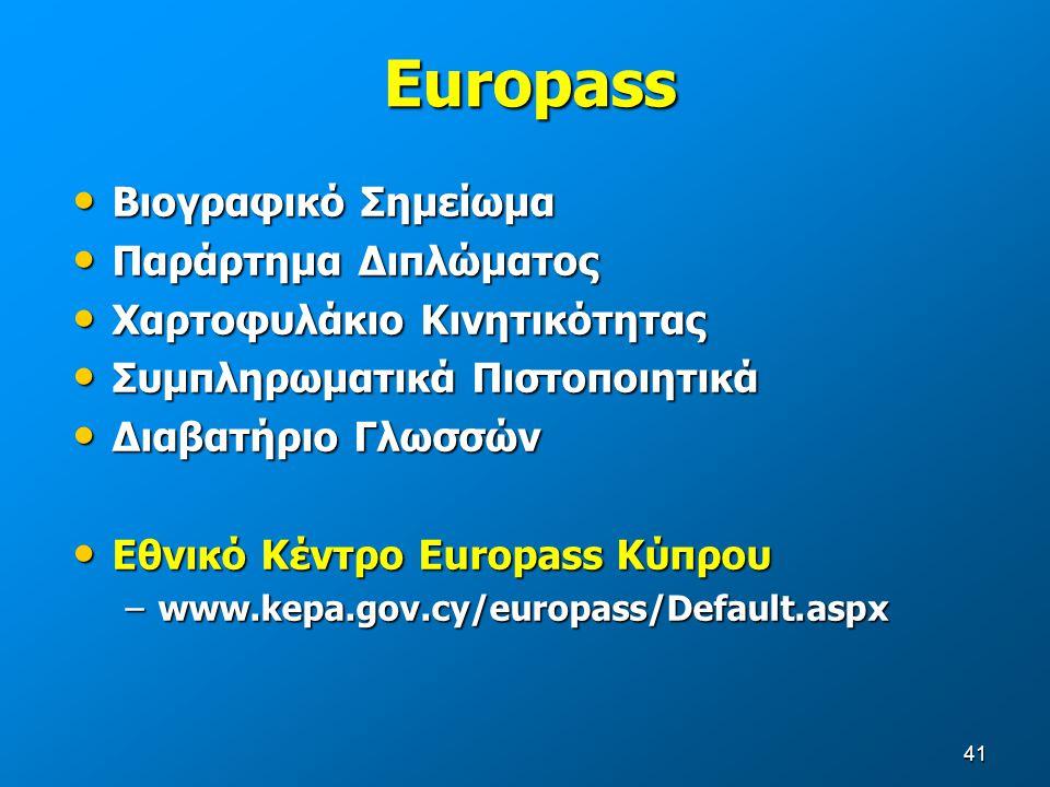 41 Europass Βιογραφικό Σημείωμα Βιογραφικό Σημείωμα Παράρτημα Διπλώματος Παράρτημα Διπλώματος Χαρτοφυλάκιο Κινητικότητας Χαρτοφυλάκιο Κινητικότητας Συμπληρωματικά Πιστοποιητικά Συμπληρωματικά Πιστοποιητικά Διαβατήριο Γλωσσών Διαβατήριο Γλωσσών Εθνικό Κέντρο Europass Κύπρου Εθνικό Κέντρο Europass Κύπρου –www.kepa.gov.cy/europass/Default.aspx