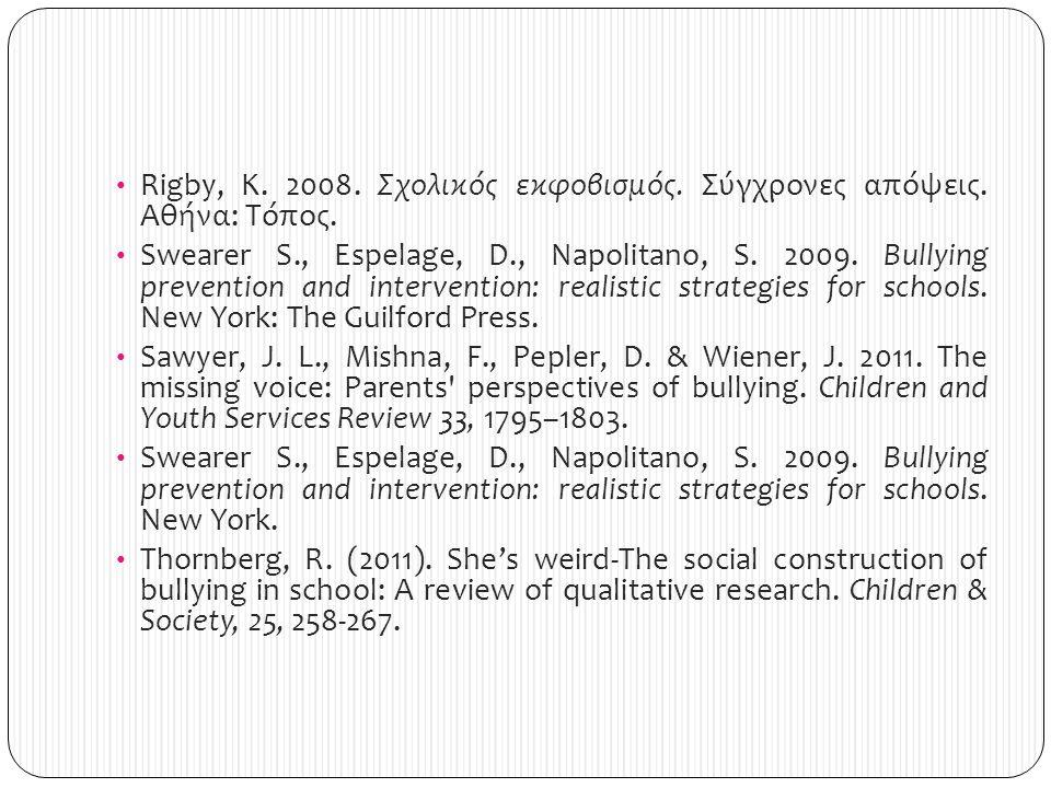 Rigby, K. 2008. Σχολικός εκφοβισμός. Σύγχρονες απόψεις. Αθήνα: Τόπος. Swearer S., Espelage, D., Napolitano, S. 2009. Bullying prevention and intervent