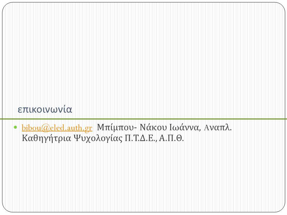 επικοινωνία bibou@eled.auth.gr Μπίμπου - Νάκου Ιωάννα, A ναπλ. Καθηγήτρια Ψυχολογίας Π. Τ. Δ. Ε., Α. Π. Θ. bibou@eled.auth.gr