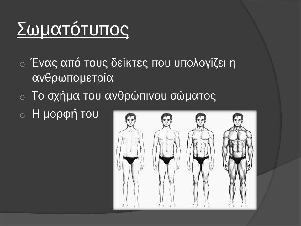 Σωματότυπος Χαρακτηριστική ιδιότητα κάθε ατόμου ανάλογα με: o Τη δομή του o Την προδιάθεσή του να χτίζει μυϊκή μάζα o Την προδιάθεσή του να αποθηκεύει λίπος