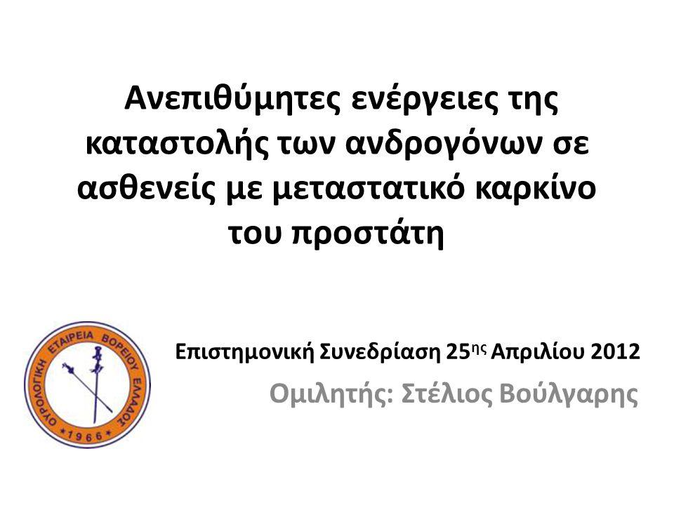 Ανεπιθύμητες ενέργειες της καταστολής των ανδρογόνων σε ασθενείς με μεταστατικό καρκίνο του προστάτη Ομιλητής: Στέλιος Βούλγαρης Επιστημονική Συνεδρίαση 25 ης Απριλίου 2012
