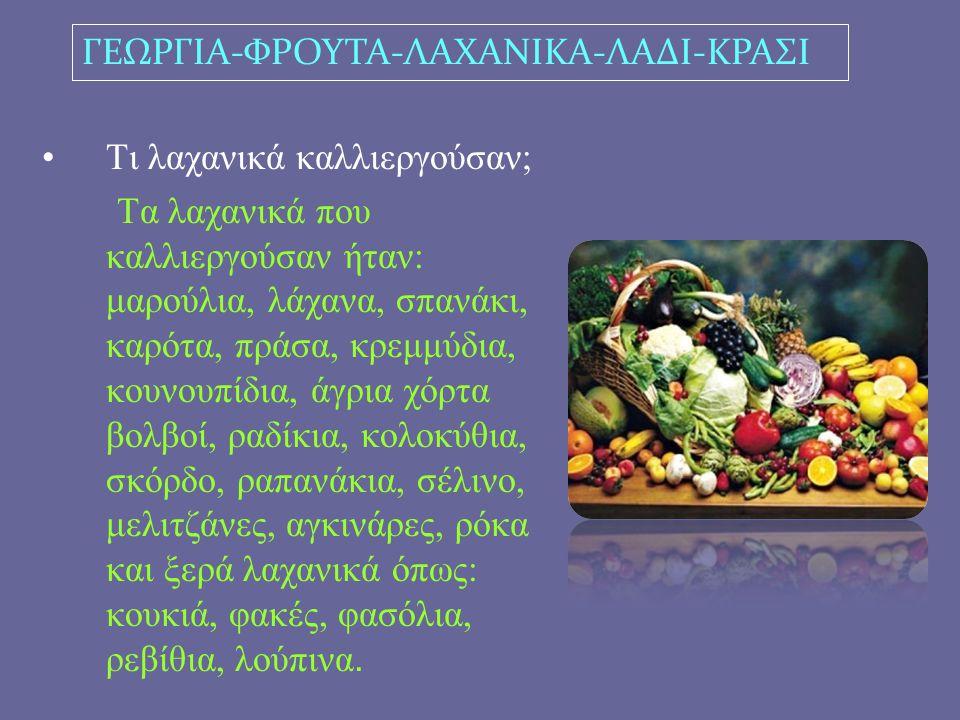 Τι λαχανικά καλλιεργούσαν; Τα λαχανικά που καλλιεργούσαν ήταν: μαρούλια, λάχανα, σπανάκι, καρότα, πράσα, κρεμμύδια, κουνουπίδια, άγρια χόρτα βολβοί, ραδίκια, κολοκύθια, σκόρδο, ραπανάκια, σέλινο, μελιτζάνες, αγκινάρες, ρόκα και ξερά λαχανικά όπως: κουκιά, φακές, φασόλια, ρεβίθια, λούπινα.